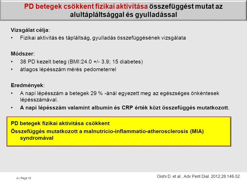 sl | Page PD betegek csökkent fizikai aktivitása összefüggést mutat az alultápláltsággal és gyulladással Vizsgálat célja: Fizikai aktivitás és tápláltság, gyulladás összefüggésének vizsgálata Módszer: 38 PD kezelt beteg (BMI:24.0 +/- 3.9; 15 diabetes) átlagos lépésszám mérés pedometerrel Eredmények: A napi lépésszám a betegek 29 % -ánál egyezett meg az egészséges önkéntesek lépésszámával.