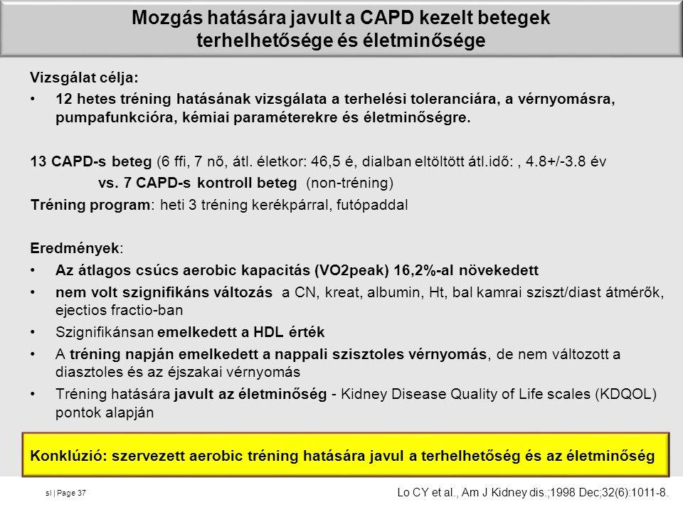 sl | Page Mozgás hatására javult a CAPD kezelt betegek terhelhetősége és életminősége Vizsgálat célja: 12 hetes tréning hatásának vizsgálata a terhelési toleranciára, a vérnyomásra, pumpafunkcióra, kémiai paraméterekre és életminőségre.