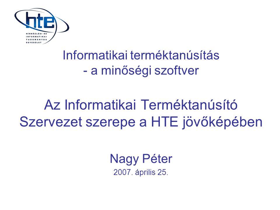 Informatikai terméktanúsítás - a minőségi szoftver Az Informatikai Terméktanúsító Szervezet szerepe a HTE jövőképében Nagy Péter 2007.