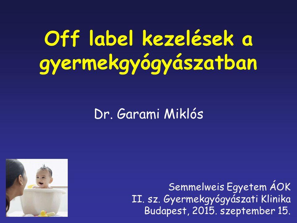 Off label kezelések a gyermekgyógyászatban Dr.Garami Miklós Semmelweis Egyetem ÁOK II.