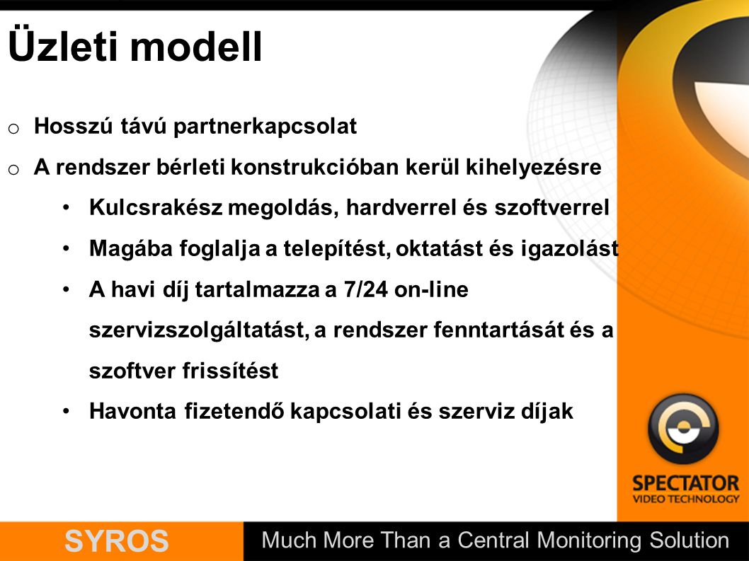 Much More Than a Central Monitoring Solution SYROS Üzleti modell o Hosszú távú partnerkapcsolat o A rendszer bérleti konstrukcióban kerül kihelyezésre