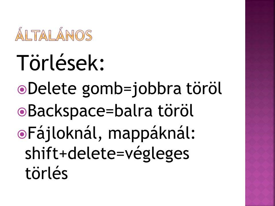Törlések:  Delete gomb=jobbra töröl  Backspace=balra töröl  Fájloknál, mappáknál: shift+delete=végleges törlés