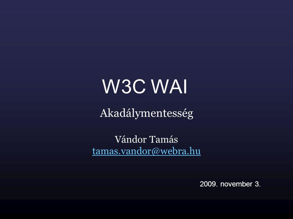 W3C WAI Akadálymentesség Vándor Tamás tamas.vandor@webra.hu 2009. november 3.