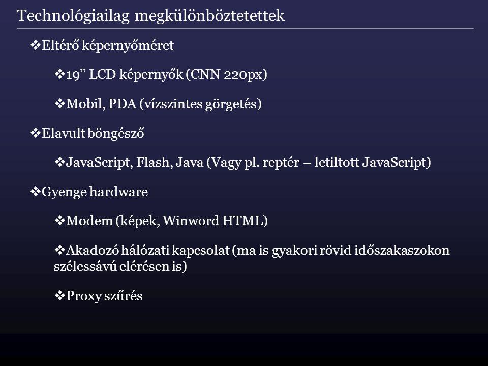 Technológiailag megkülönböztetettek  Eltérő képernyőméret  19'' LCD képernyők (CNN 220px)  Mobil, PDA (vízszintes görgetés)  Elavult böngésző  JavaScript, Flash, Java (Vagy pl.