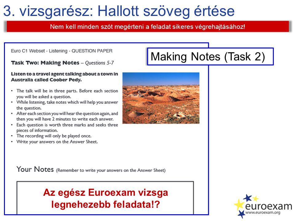 3. vizsgarész: Hallott szöveg értése Nem kell minden szót megérteni a feladat sikeres végrehajtásához! Making Notes (Task 2) Az egész Euroexam vizsga