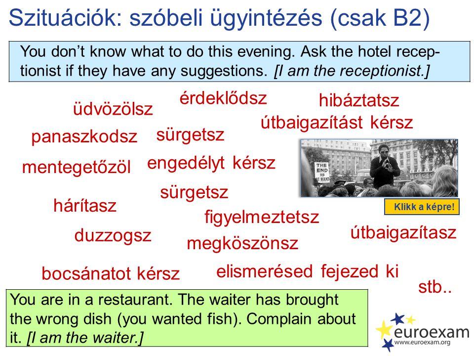 Szituációk: szóbeli ügyintézés (csak B2) üdvözölsz panaszkodsz elismerésed fejezed ki mentegetőzöl érdeklődsz megköszönsz engedélyt kérsz hárítasz hibáztatsz stb..