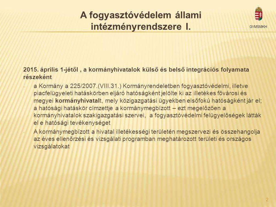 2 A fogyasztóvédelem állami intézményrendszere I. 2015. április 1-jétől, a kormányhivatalok külső és belső integrációs folyamata részeként - a Kormány