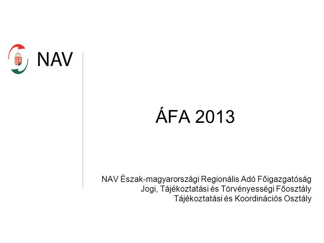 ÁFA 2013 NAV Észak-magyarországi Regionális Adó Főigazgatóság Jogi, Tájékoztatási és Törvényességi Főosztály Tájékoztatási és Koordinációs Osztály