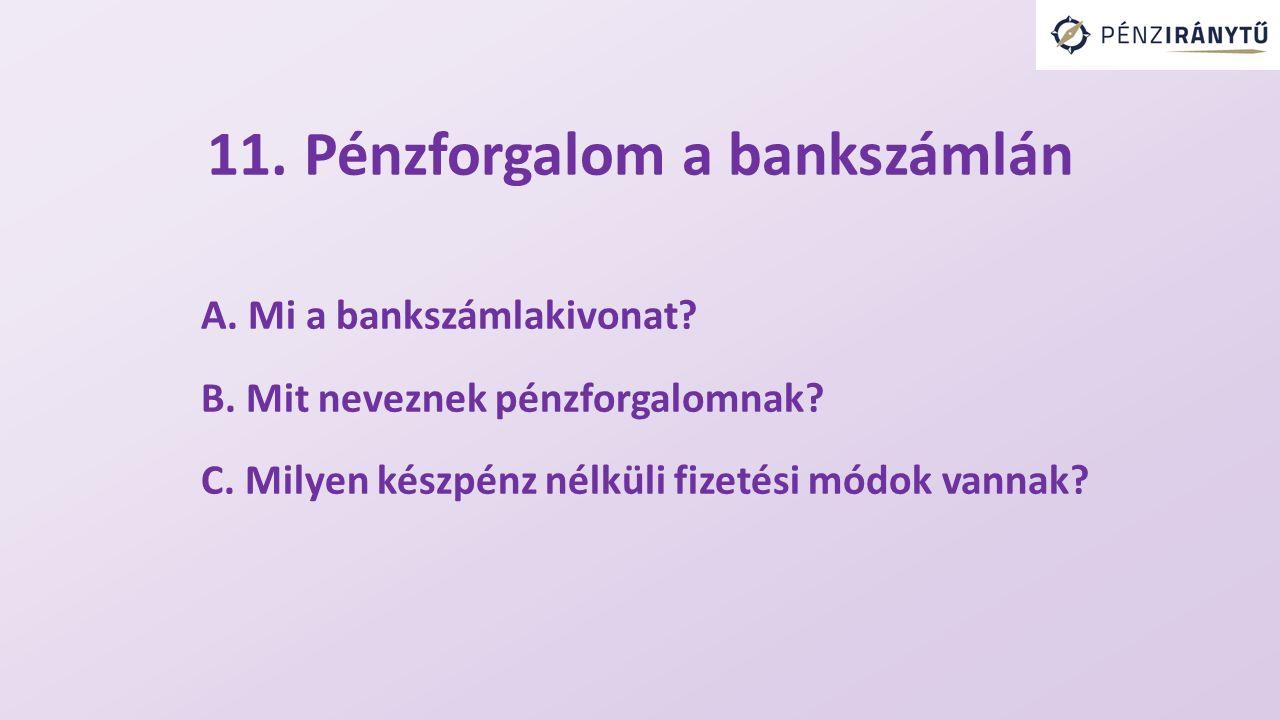 11. Pénzforgalom a bankszámlán A. Mi a bankszámlakivonat? B. Mit neveznek pénzforgalomnak? C. Milyen készpénz nélküli fizetési módok vannak?