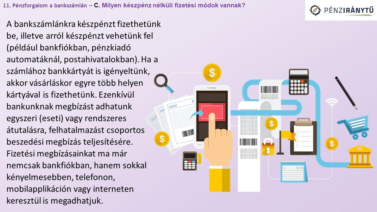 11. Pénzforgalom a bankszámlán – C. Milyen készpénz nélküli fizetési módok vannak? A bankszámlánkra készpénzt fizethetünk be, illetve arról készpénzt