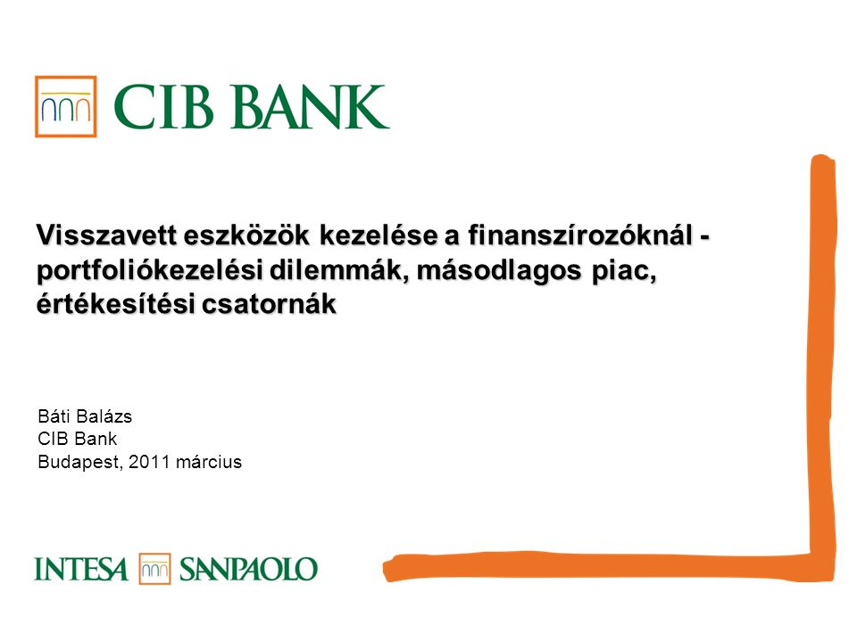 Visszavett eszközök kezelése a finanszírozóknál - portfoliókezelési dilemmák, másodlagos piac, értékesítési csatornák Báti Balázs CIB Bank Budapest, 2011 március