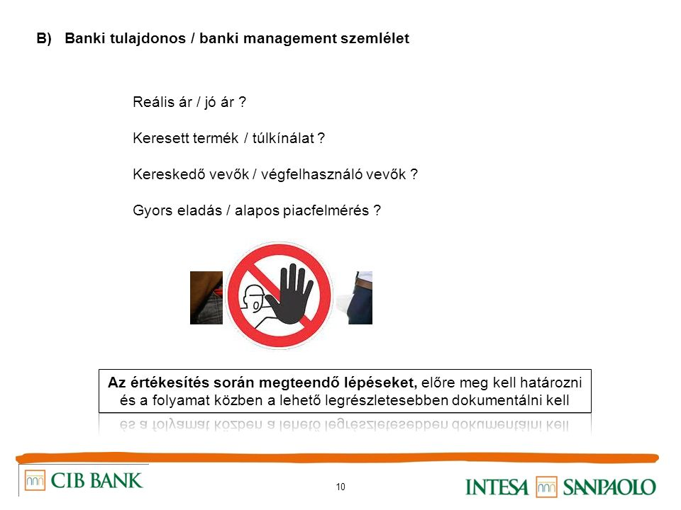 10 B) Banki tulajdonos / banki management szemlélet Reális ár / jó ár ? Keresett termék / túlkínálat ? Kereskedő vevők / végfelhasználó vevők ? Gyors