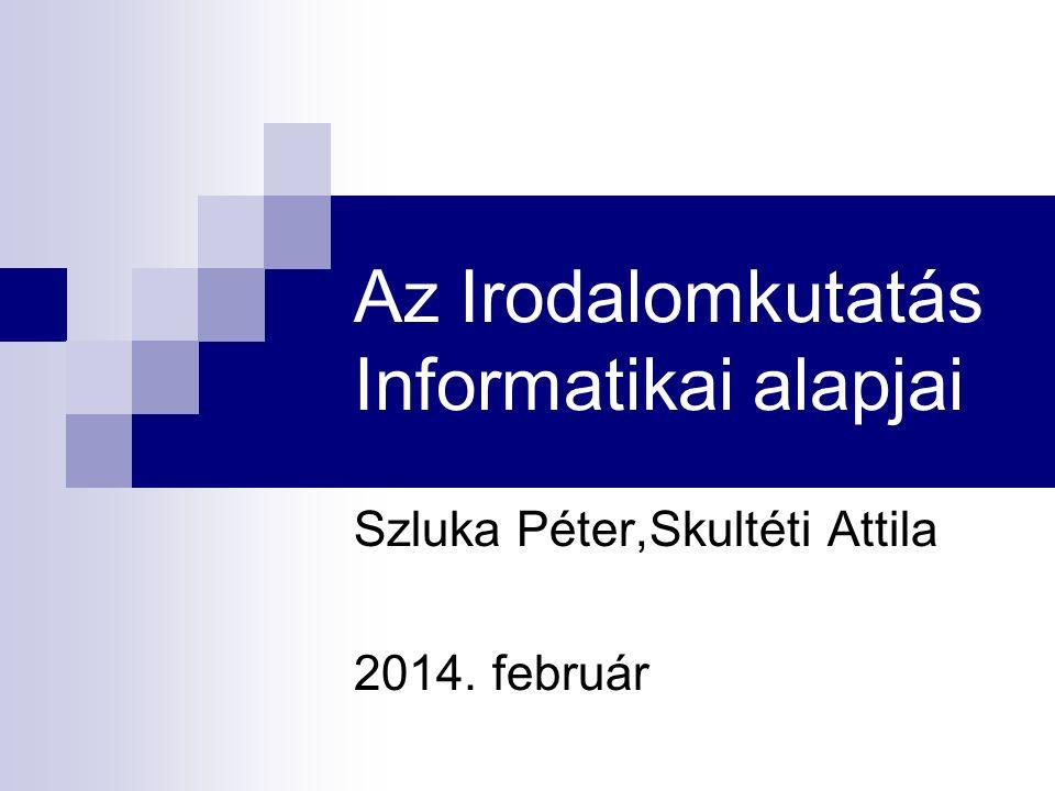 Az Irodalomkutatás Informatikai alapjai Szluka Péter,Skultéti Attila 2014. február