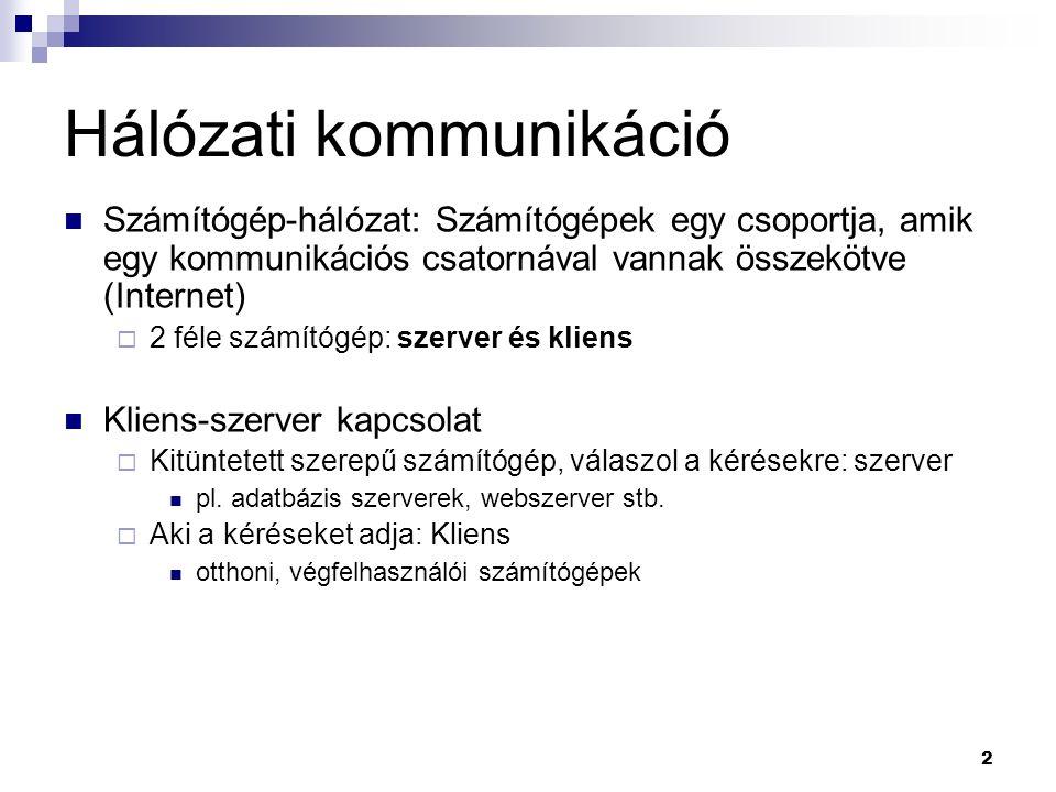 Hálózati kommunikáció Számítógép-hálózat: Számítógépek egy csoportja, amik egy kommunikációs csatornával vannak összekötve (Internet)  2 féle számítógép: szerver és kliens Kliens-szerver kapcsolat  Kitüntetett szerepű számítógép, válaszol a kérésekre: szerver pl.