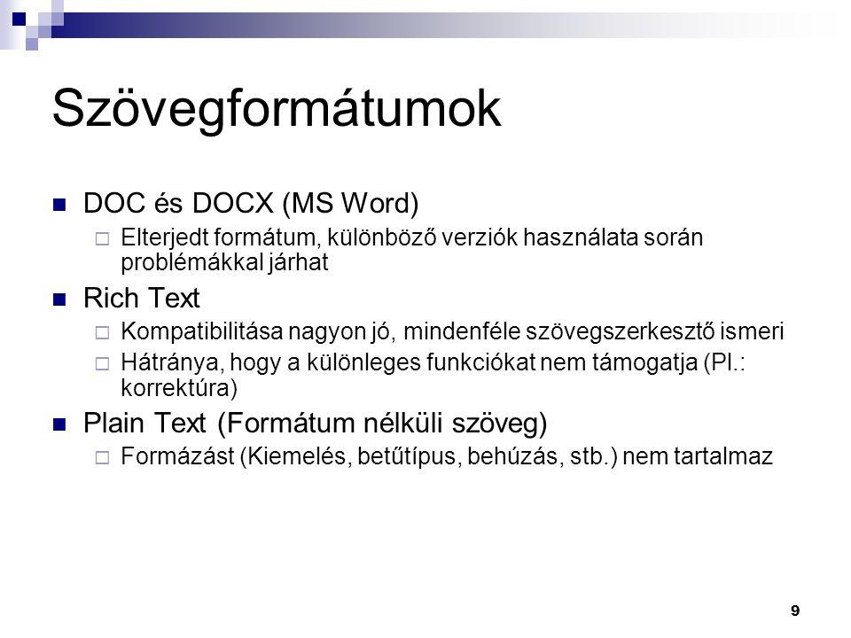 Szövegformátumok DOC és DOCX (MS Word)  Elterjedt formátum, különböző verziók használata során problémákkal járhat Rich Text  Kompatibilitása nagyon jó, mindenféle szövegszerkesztő ismeri  Hátránya, hogy a különleges funkciókat nem támogatja (Pl.: korrektúra) Plain Text (Formátum nélküli szöveg)  Formázást (Kiemelés, betűtípus, behúzás, stb.) nem tartalmaz 9