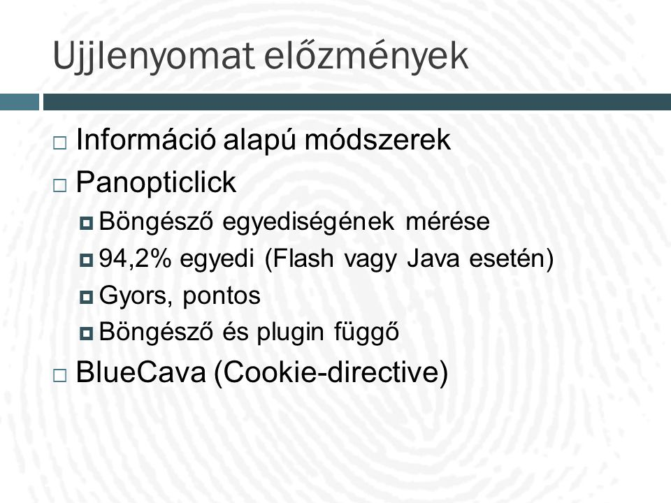 Ujjlenyomat előzmények  Információ alapú módszerek  Panopticlick  Böngésző egyediségének mérése  94,2% egyedi (Flash vagy Java esetén)  Gyors, po