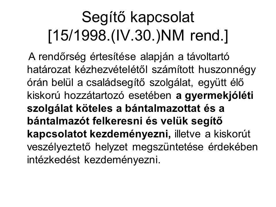 Segítő kapcsolat [15/1998.(IV.30.)NM rend.] A rendőrség értesítése alapján a távoltartó határozat kézhezvételétől számított huszonnégy órán belül a családsegítő szolgálat, együtt élő kiskorú hozzátartozó esetében a gyermekjóléti szolgálat köteles a bántalmazottat és a bántalmazót felkeresni és velük segítő kapcsolatot kezdeményezni, illetve a kiskorút veszélyeztető helyzet megszüntetése érdekében intézkedést kezdeményezni.