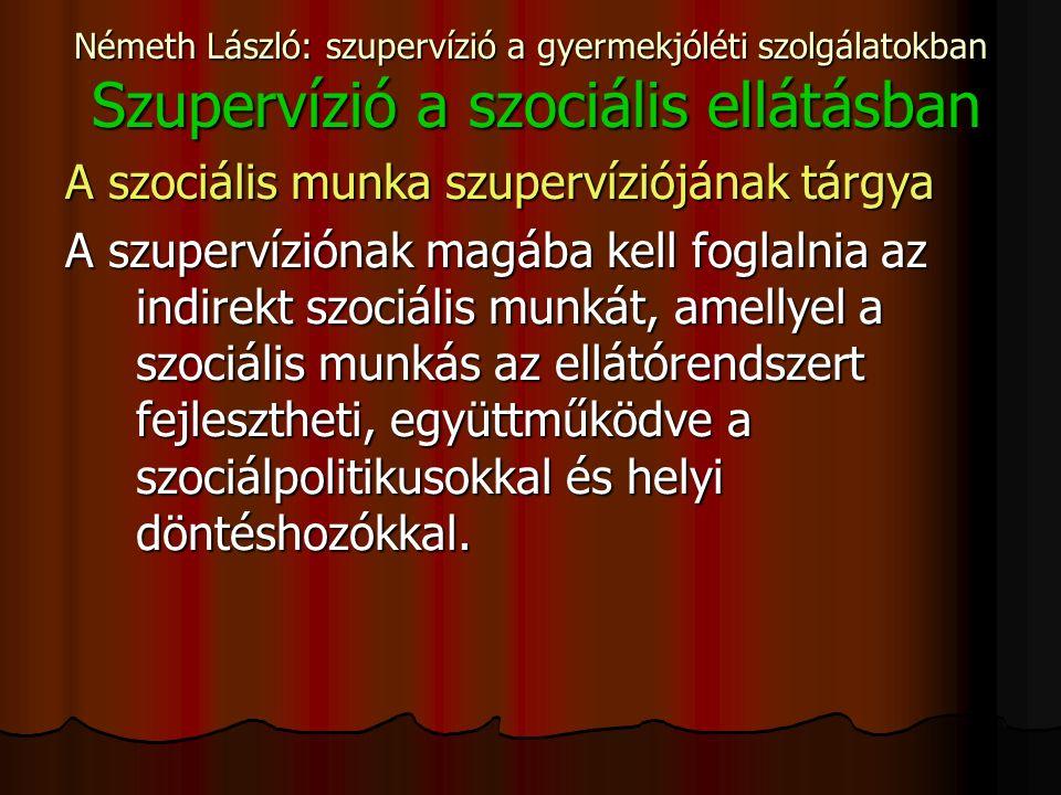 Németh László: szupervízió a gyermekjóléti szolgálatokban Szupervízió a szociális ellátásban A szociális munka szupervíziójának tárgya A szupervíziónak magába kell foglalnia az indirekt szociális munkát, amellyel a szociális munkás az ellátórendszert fejlesztheti, együttműködve a szociálpolitikusokkal és helyi döntéshozókkal.