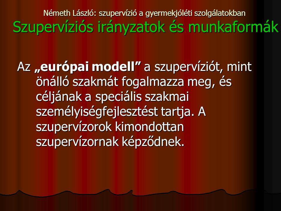 """Németh László: szupervízió a gyermekjóléti szolgálatokban Szupervíziós irányzatok és munkaformák Az """"európai modell a szupervíziót, mint önálló szakmát fogalmazza meg, és céljának a speciális szakmai személyiségfejlesztést tartja."""