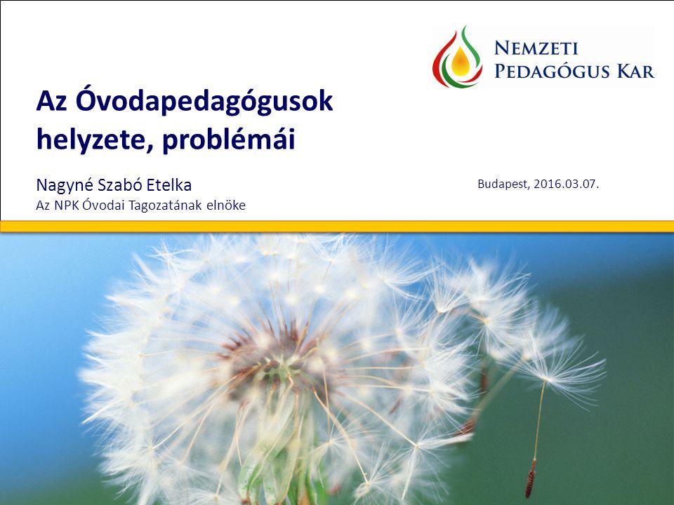 Az Óvodapedagógusok helyzete, problémái Nagyné Szabó Etelka Az NPK Óvodai Tagozatának elnöke Budapest, 2016.03.07..