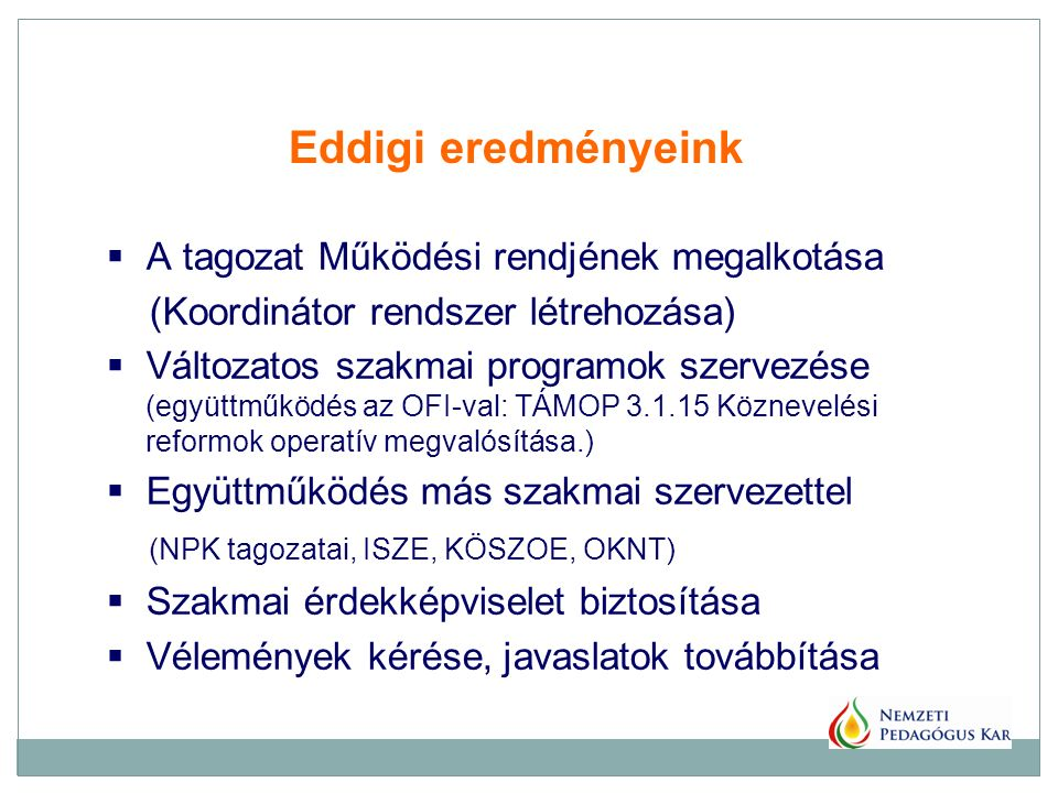  A tagozat Működési rendjének megalkotása (Koordinátor rendszer létrehozása)  Változatos szakmai programok szervezése (együttműködés az OFI-val: TÁMOP 3.1.15 Köznevelési reformok operatív megvalósítása.)  Együttműködés más szakmai szervezettel (NPK tagozatai, ISZE, KÖSZOE, OKNT)  Szakmai érdekképviselet biztosítása  Vélemények kérése, javaslatok továbbítása Eddigi eredményeink