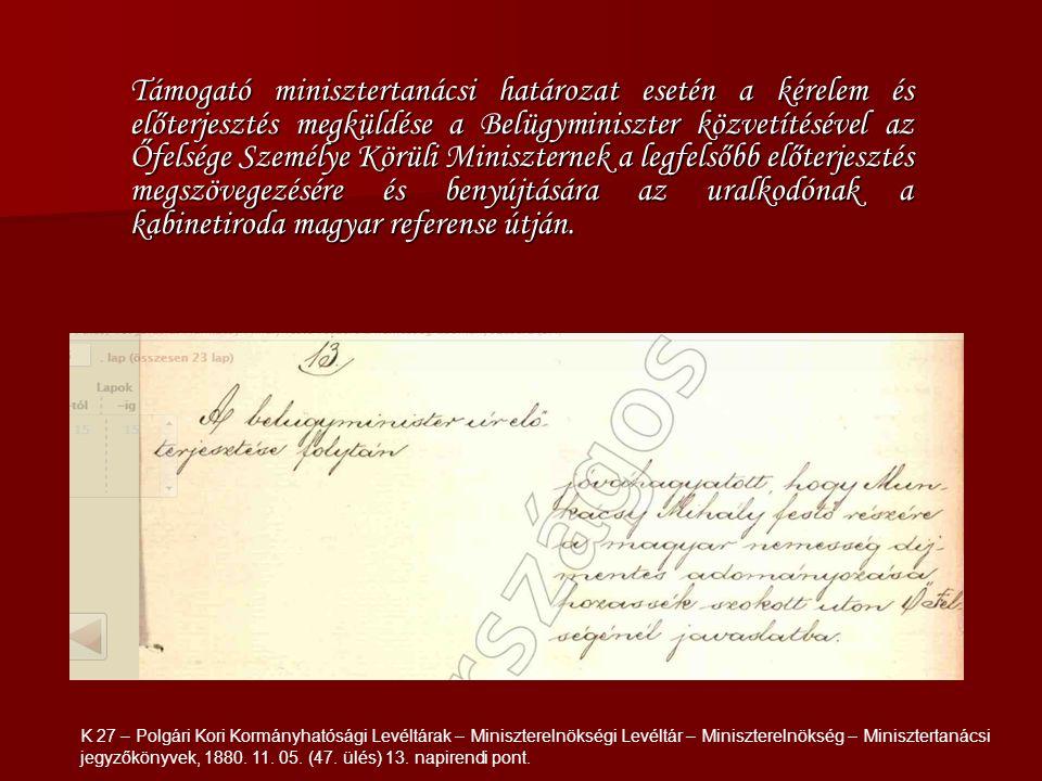 Támogató minisztertanácsi határozat esetén a kérelem és előterjesztés megküldése a Belügyminiszter közvetítésével az Őfelsége Személye Körüli Miniszternek a legfelsőbb előterjesztés megszövegezésére és benyújtására az uralkodónak a kabinetiroda magyar referense útján.