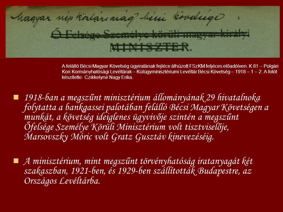 1918-ban a megszűnt minisztérium állományának 29 hivatalnoka folytatta a bankgassei palotában felálló Bécsi Magyar Követségen a munkát, a követség ideiglenes ügyvivője szintén a megszűnt Őfelsége Személye Körüli Minisztérium volt tisztviselője, Marsovszky Móric volt Gratz Gusztáv kinevezéséig.