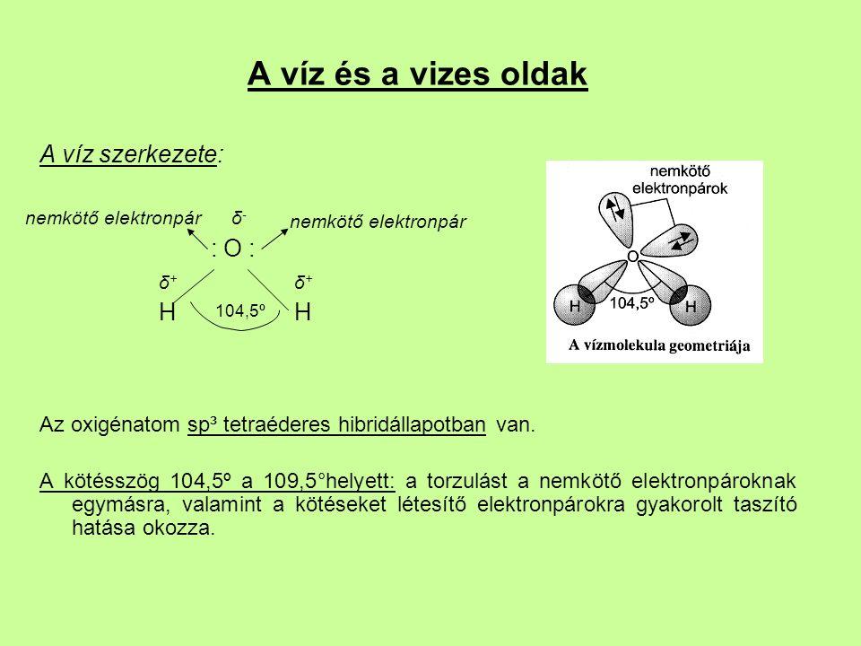 A víz és a vizes oldak A víz szerkezete: : O : δ + δ + H H Az oxigénatom sp³ tetraéderes hibridállapotban van.