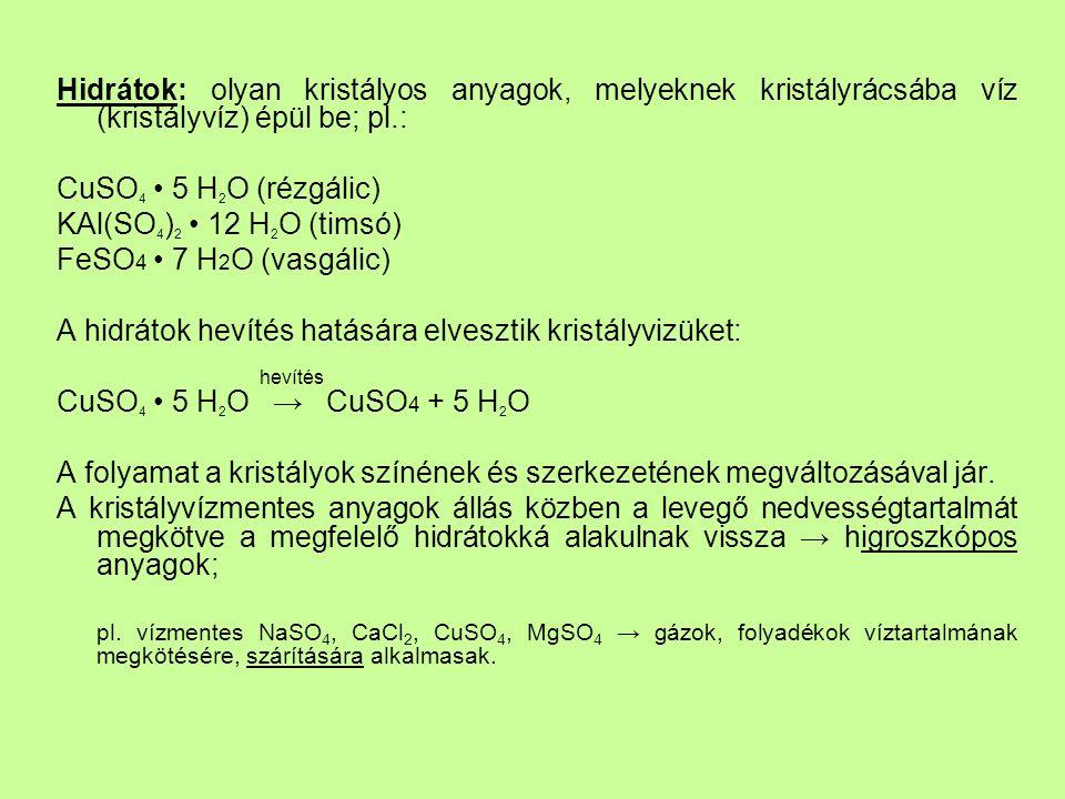 Hidrátok: olyan kristályos anyagok, melyeknek kristályrácsába víz (kristályvíz) épül be; pl.: CuSO 4 5 H 2 O (rézgálic) KAl(SO 4 ) 2 12 H 2 O (timsó) FeSO 4 7 H 2 O (vasgálic) A hidrátok hevítés hatására elvesztik kristályvizüket: hevítés CuSO 4 5 H 2 O → CuSO 4 + 5 H 2 O A folyamat a kristályok színének és szerkezetének megváltozásával jár.
