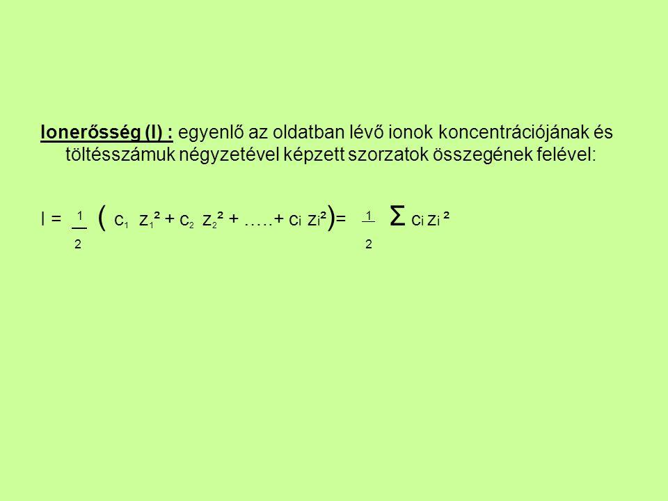 Ionerősség (I) : egyenlő az oldatban lévő ionok koncentrációjának és töltésszámuk négyzetével képzett szorzatok összegének felével: I = 1 ( c 1 z 1 ² + c 2 z 2 ² + …..+ c i z i ² ) = 1 Σ c i z i ² 2