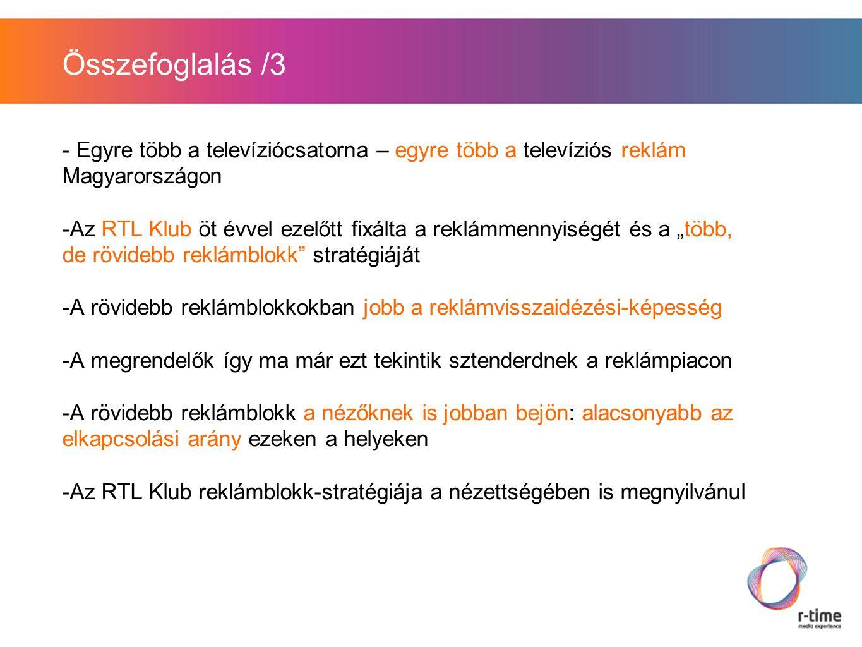 """Összefoglalás /3 - Egyre több a televíziócsatorna – egyre több a televíziós reklám Magyarországon -Az RTL Klub öt évvel ezelőtt fixálta a reklámmennyiségét és a """"több, de rövidebb reklámblokk stratégiáját -A rövidebb reklámblokkokban jobb a reklámvisszaidézési-képesség -A megrendelők így ma már ezt tekintik sztenderdnek a reklámpiacon -A rövidebb reklámblokk a nézőknek is jobban bejön: alacsonyabb az elkapcsolási arány ezeken a helyeken -Az RTL Klub reklámblokk-stratégiája a nézettségében is megnyilvánul"""