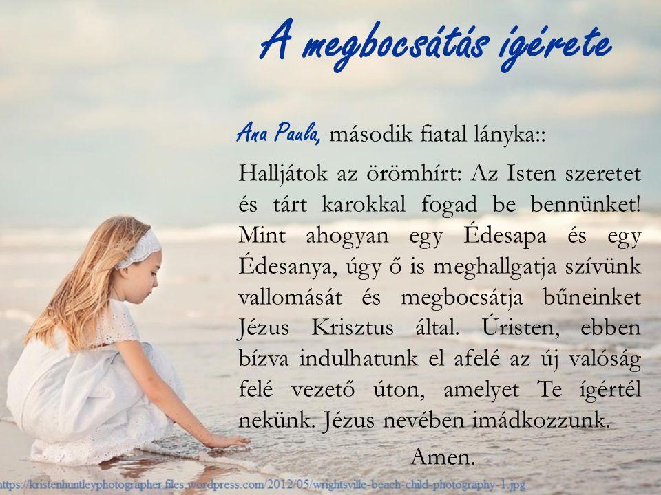 A megbocsátás ígérete Ana Paula, második fiatal lányka:: Halljátok az örömhírt: Az Isten szeretet és tárt karokkal fogad be bennünket.