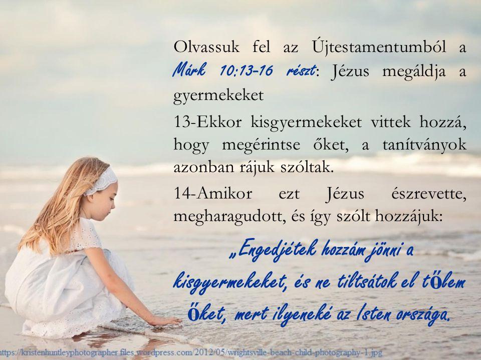 Olvassuk fel az Újtestamentumból a Márk 10:13-16 részt : Jézus megáldja a gyermekeket 13-Ekkor kisgyermekeket vittek hozzá, hogy megérintse őket, a tanítványok azonban rájuk szóltak.