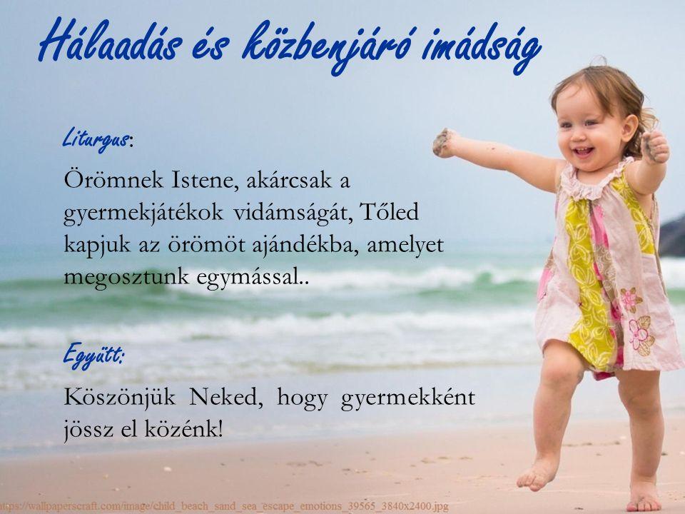 Hálaadás és közbenjáró imádság Liturgus : Örömnek Istene, akárcsak a gyermekjátékok vidámságát, Tőled kapjuk az örömöt ajándékba, amelyet megosztunk egymással..