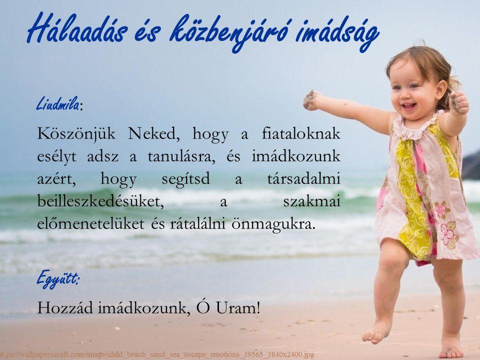 Hálaadás és közbenjáró imádság Liudmila : Köszönjük Neked, hogy a fiataloknak esélyt adsz a tanulásra, és imádkozunk azért, hogy segítsd a társadalmi beilleszkedésüket, a szakmai előmenetelüket és rátalálni önmagukra.