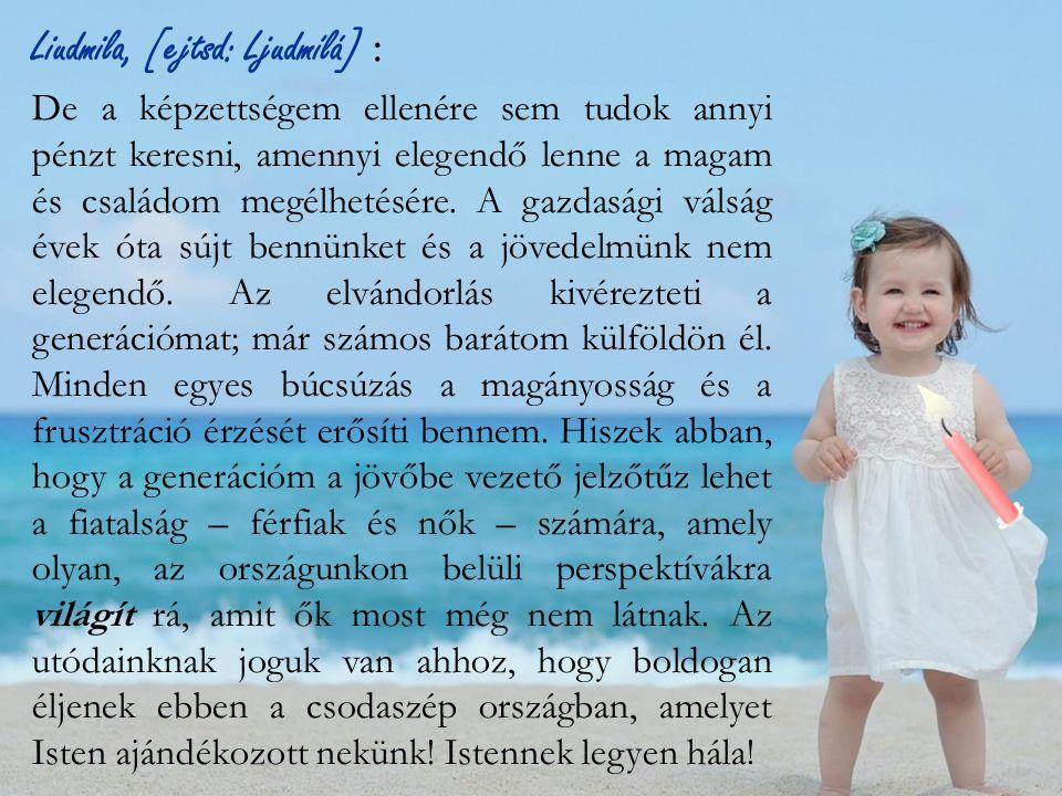 Liudmila, [ejtsd: Ljudmílá] : De a képzettségem ellenére sem tudok annyi pénzt keresni, amennyi elegendő lenne a magam és családom megélhetésére.