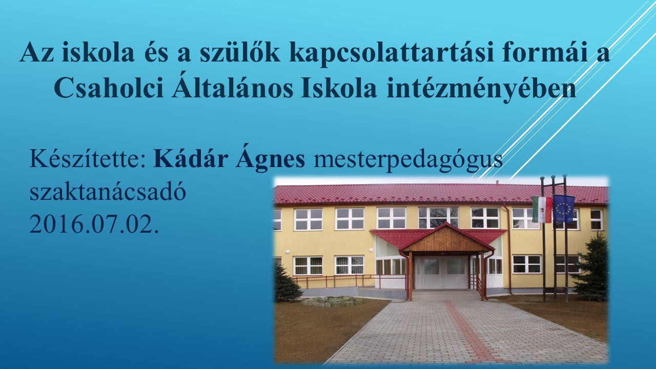 Az iskola és a szülők kapcsolattartási formái a Csaholci Általános Iskola intézményében Készítette: Kádár Ágnes mesterpedagógus szaktanácsadó 2016.07.02.
