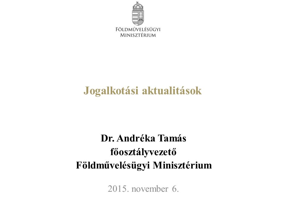 Jogalkotási aktualitások Dr. Andréka Tamás főosztályvezető Földművelésügyi Minisztérium 2015.