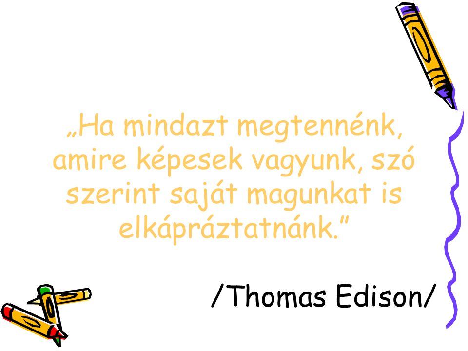 """""""Ha mindazt megtennénk, amire képesek vagyunk, szó szerint saját magunkat is elkápráztatnánk. /Thomas Edison/"""
