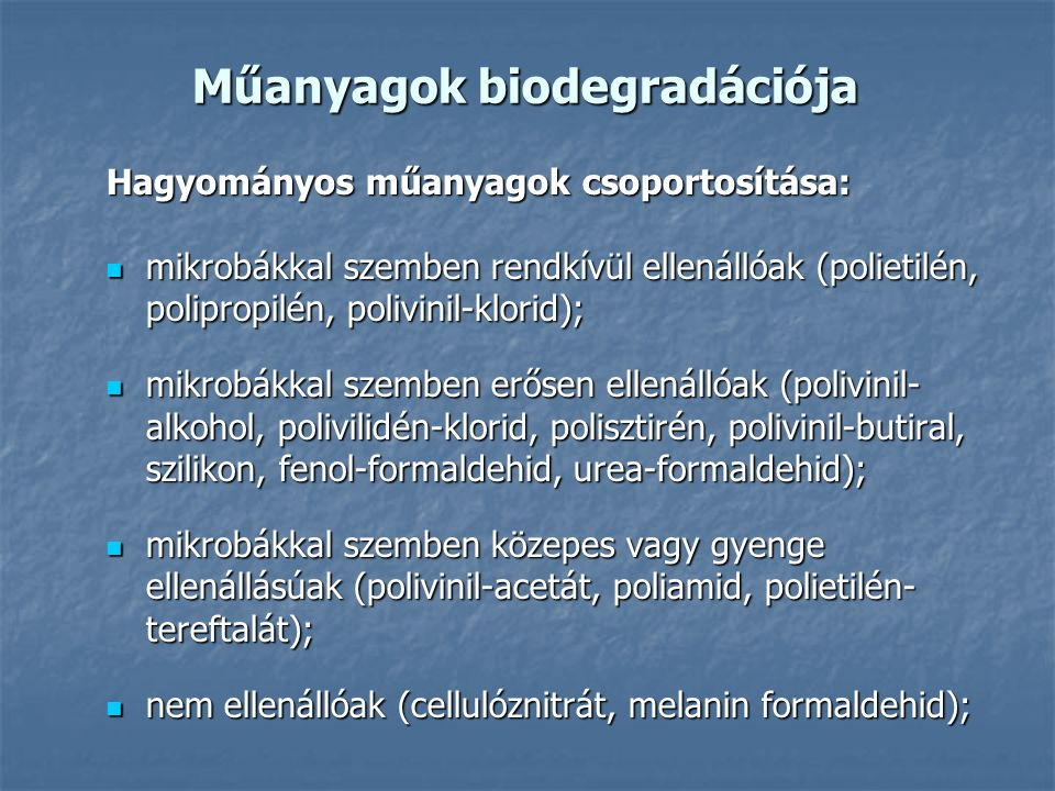 Műanyagok biodegradációja Hagyományos műanyagok csoportosítása: mikrobákkal szemben rendkívül ellenállóak (polietilén, polipropilén, polivinil-klorid); mikrobákkal szemben rendkívül ellenállóak (polietilén, polipropilén, polivinil-klorid); mikrobákkal szemben erősen ellenállóak (polivinil- alkohol, polivilidén-klorid, polisztirén, polivinil-butiral, szilikon, fenol-formaldehid, urea-formaldehid); mikrobákkal szemben erősen ellenállóak (polivinil- alkohol, polivilidén-klorid, polisztirén, polivinil-butiral, szilikon, fenol-formaldehid, urea-formaldehid); mikrobákkal szemben közepes vagy gyenge ellenállásúak (polivinil-acetát, poliamid, polietilén- tereftalát); mikrobákkal szemben közepes vagy gyenge ellenállásúak (polivinil-acetát, poliamid, polietilén- tereftalát); nem ellenállóak (cellulóznitrát, melanin formaldehid); nem ellenállóak (cellulóznitrát, melanin formaldehid);