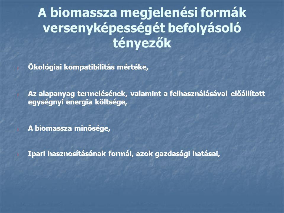 A biomassza megjelenési formák versenyképességét befolyásoló tényezők l Ökológiai kompatibilitás mértéke, l Az alapanyag termelésének, valamint a felhasználásával előállított egységnyi energia költsége, l A biomassza minősége, l Ipari hasznosításának formái, azok gazdasági hatásai,