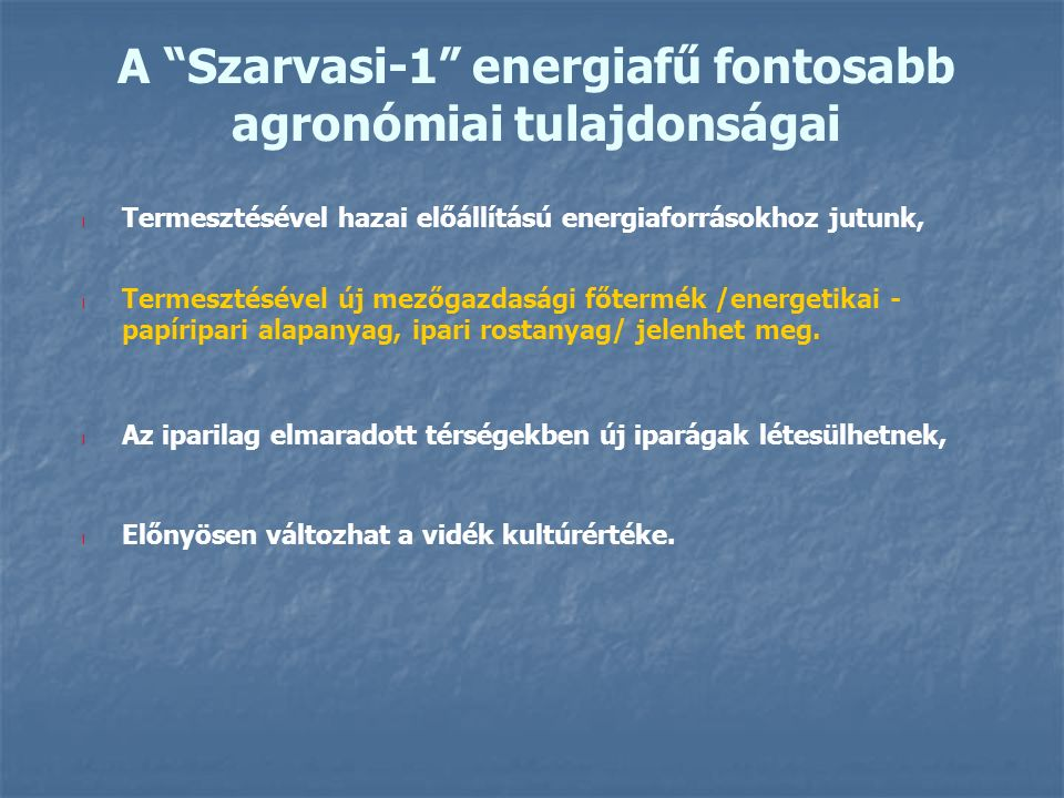 A Szarvasi-1 energiafű fontosabb agronómiai tulajdonságai l Termesztésével hazai előállítású energiaforrásokhoz jutunk, l Termesztésével új mezőgazdasági főtermék /energetikai - papíripari alapanyag, ipari rostanyag/ jelenhet meg.
