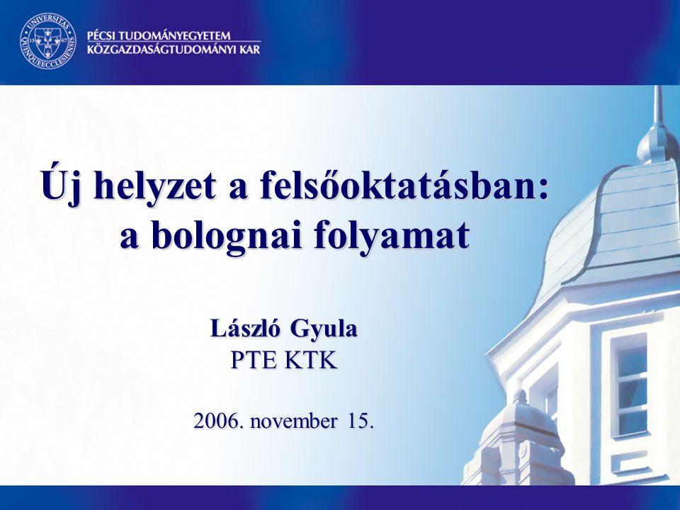 Új helyzet a felsőoktatásban: a bolognai folyamat László Gyula PTE KTK 2006. november 15.