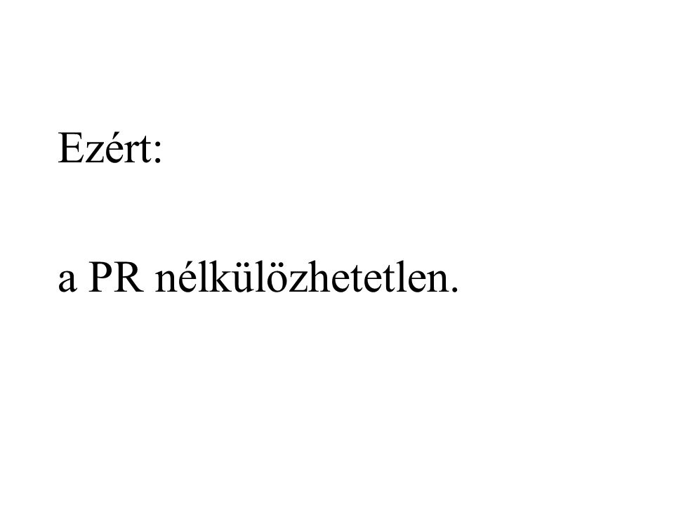 Ezért: a PR nélkülözhetetlen.