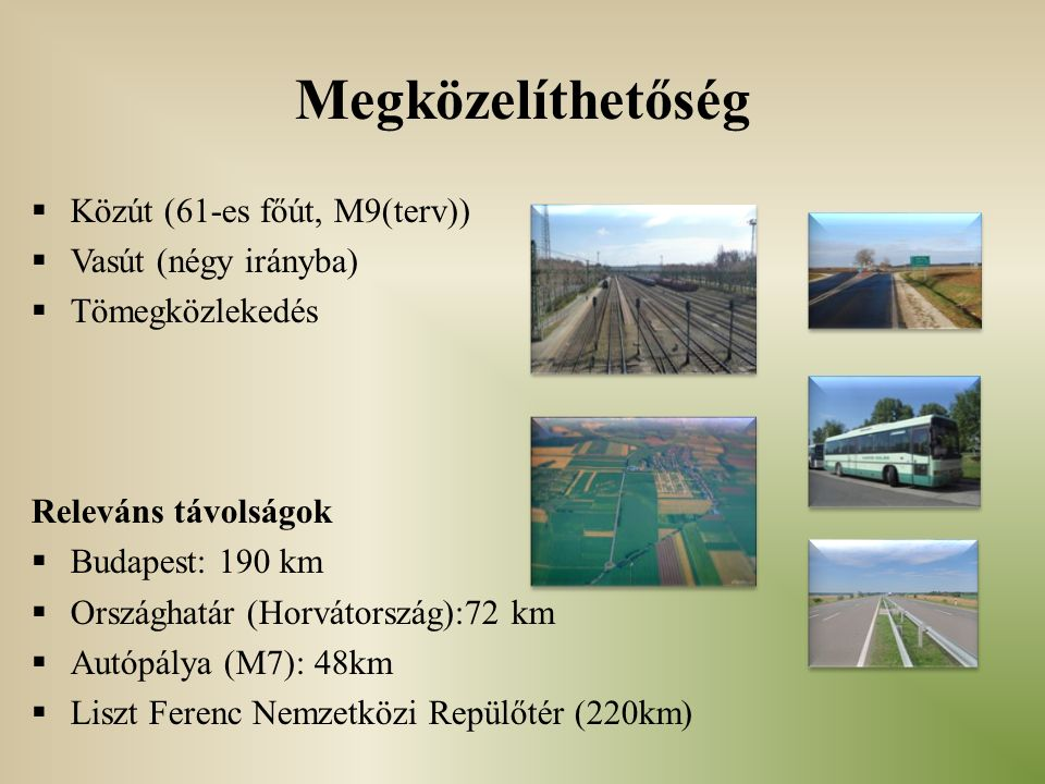 Megközelíthetőség  Közút (61-es főút, M9(terv))  Vasút (négy irányba)  Tömegközlekedés Releváns távolságok  Budapest: 190 km  Országhatár (Horvátország):72 km  Autópálya (M7): 48km  Liszt Ferenc Nemzetközi Repülőtér (220km)