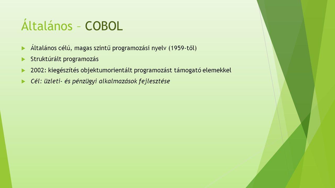 Általános – COBOL  Általános célú, magas szintű programozási nyelv (1959-től)  Struktúrált programozás  2002: kiegészítés objektumorientált programozást támogató elemekkel  Cél: üzleti- és pénzügyi alkalmazások fejlesztése