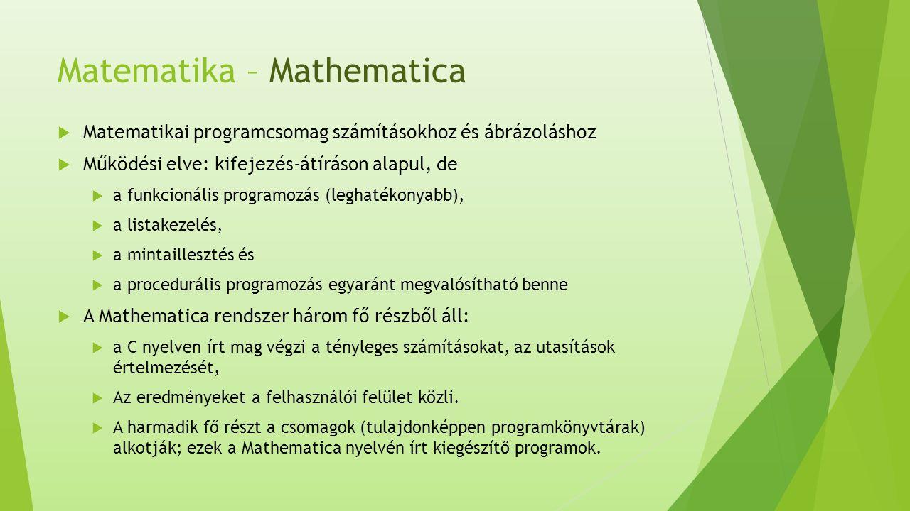 Matematika – Mathematica  Matematikai programcsomag számításokhoz és ábrázoláshoz  Működési elve: kifejezés-átíráson alapul, de  a funkcionális programozás (leghatékonyabb),  a listakezelés,  a mintaillesztés és  a procedurális programozás egyaránt megvalósítható benne  A Mathematica rendszer három fő részből áll:  a C nyelven írt mag végzi a tényleges számításokat, az utasítások értelmezését,  Az eredményeket a felhasználói felület közli.