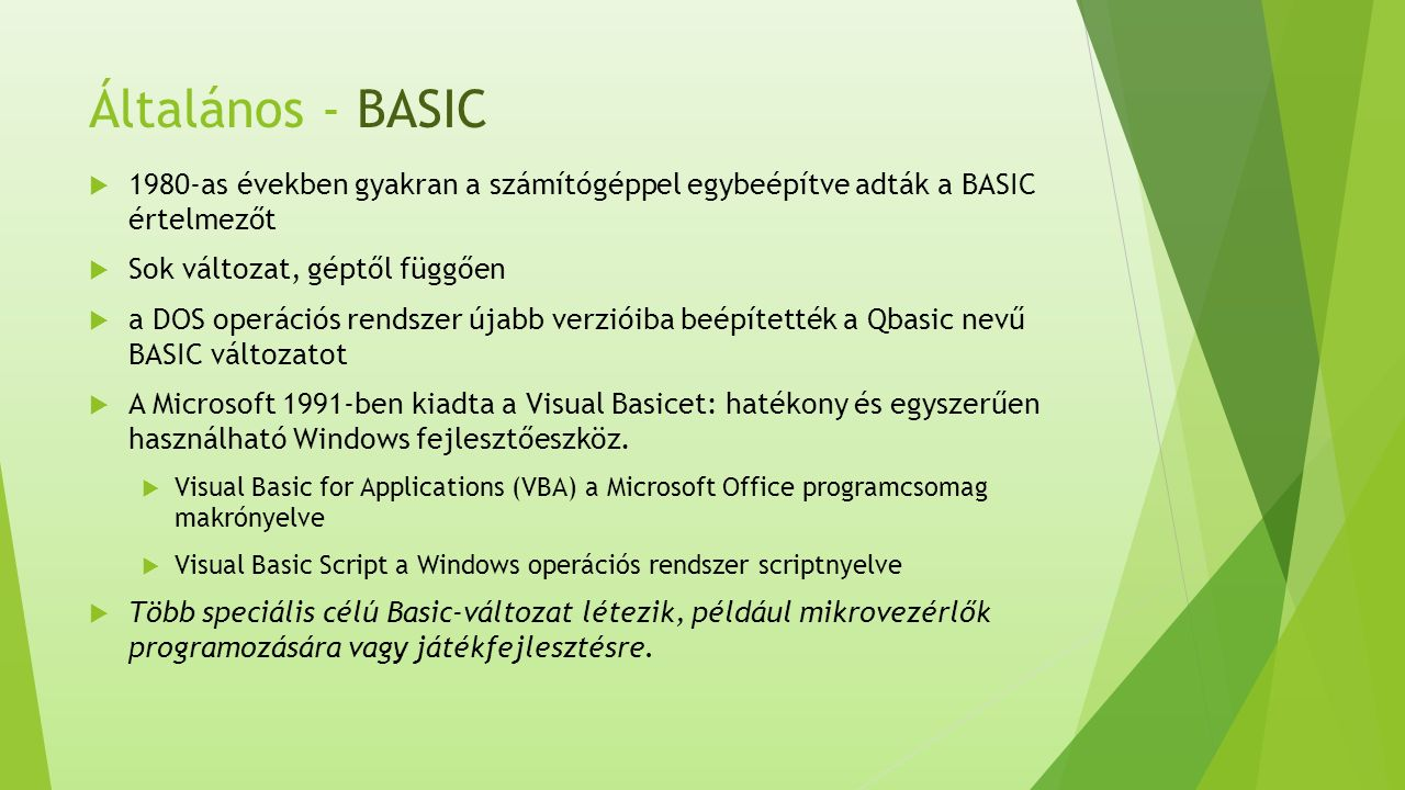 Általános - BASIC  1980-as években gyakran a számítógéppel egybeépítve adták a BASIC értelmezőt  Sok változat, géptől függően  a DOS operációs rendszer újabb verzióiba beépítették a Qbasic nevű BASIC változatot  A Microsoft 1991-ben kiadta a Visual Basicet: hatékony és egyszerűen használható Windows fejlesztőeszköz.