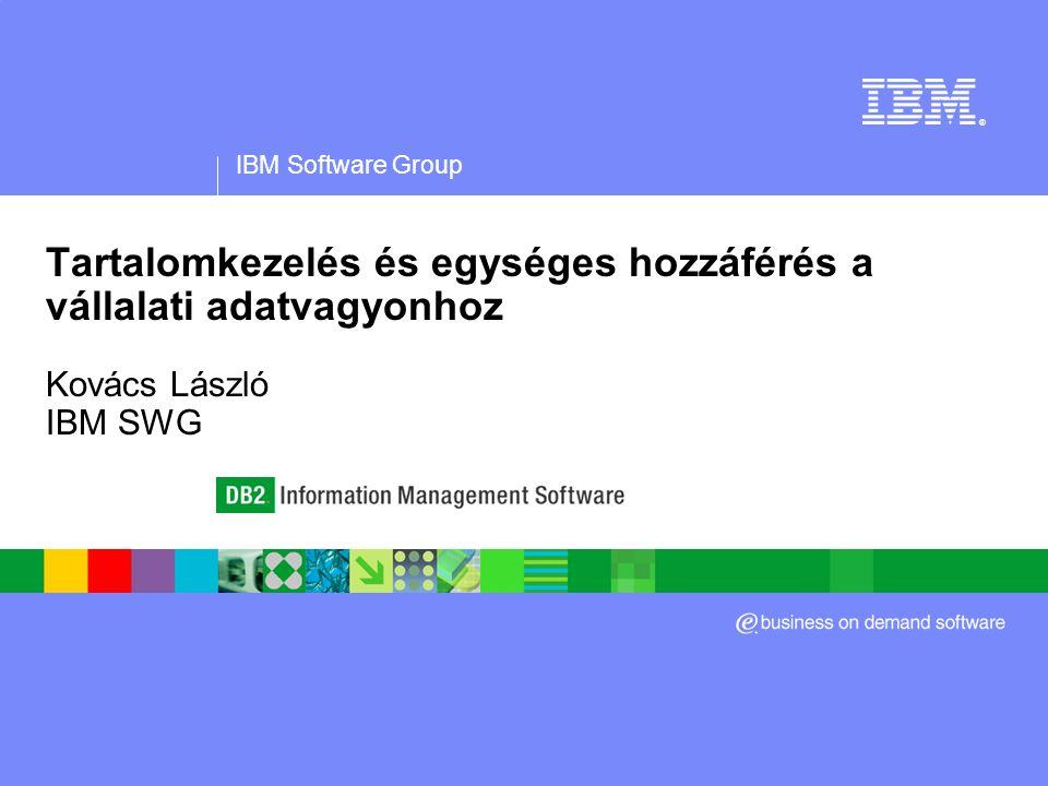 IBM Software Group ® Tartalomkezelés és egységes hozzáférés a vállalati adatvagyonhoz Kovács László IBM SWG