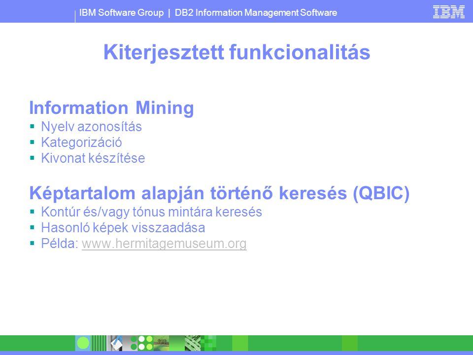 IBM Software Group | DB2 Information Management Software Kiterjesztett funkcionalitás Information Mining  Nyelv azonosítás  Kategorizáció  Kivonat készítése Képtartalom alapján történő keresés (QBIC)  Kontúr és/vagy tónus mintára keresés  Hasonló képek visszaadása  Példa: www.hermitagemuseum.orgwww.hermitagemuseum.org